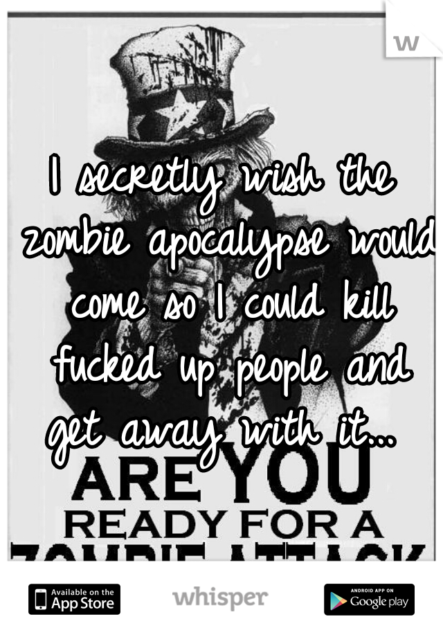 I secretly wish the zombie apocalypse would come so I could kill fucked up people and get away with it...