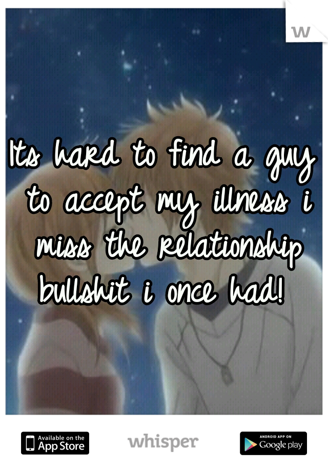 Its hard to find a guy to accept my illness i miss the relationship bullshit i once had!