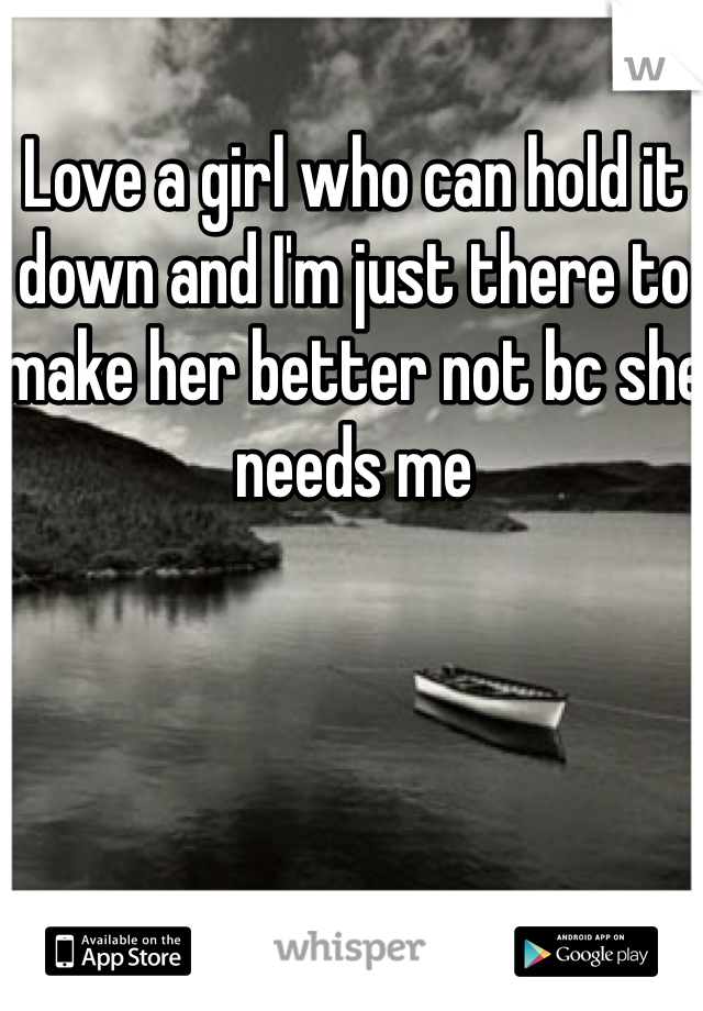 Love a girl who can hold it down and I'm just there to make her better not bc she needs me