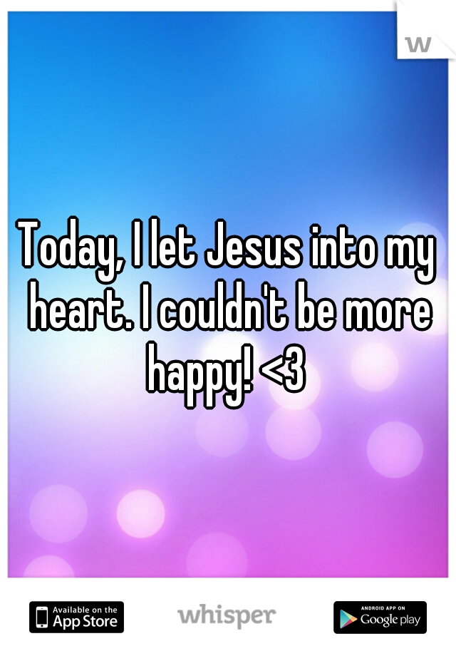 Today, I let Jesus into my heart. I couldn't be more happy! <3