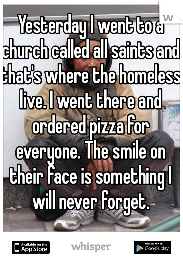 Yesterday I went to a church called all saints and that's where the homeless live. I went there and ordered pizza for everyone. The smile on their face is something I will never forget.