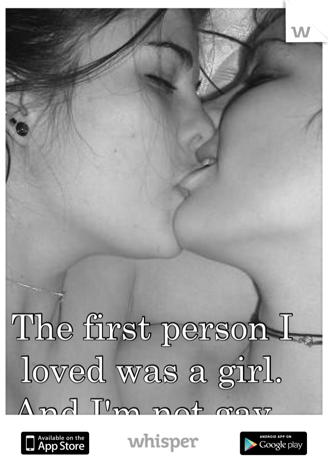 The first person I loved was a girl. And I'm not gay.