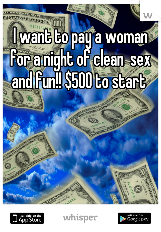 I want to pay a woman for a night of clean  sex and fun!! $500 to start