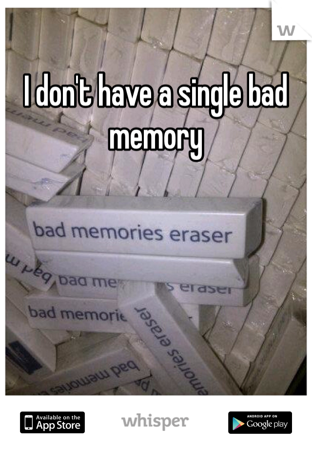 I don't have a single bad memory