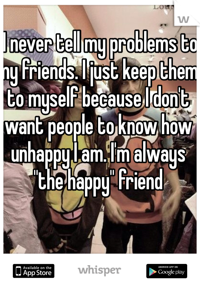 "I never tell my problems to my friends. I just keep them  to myself because I don't want people to know how unhappy I am. I'm always ""the happy"" friend"