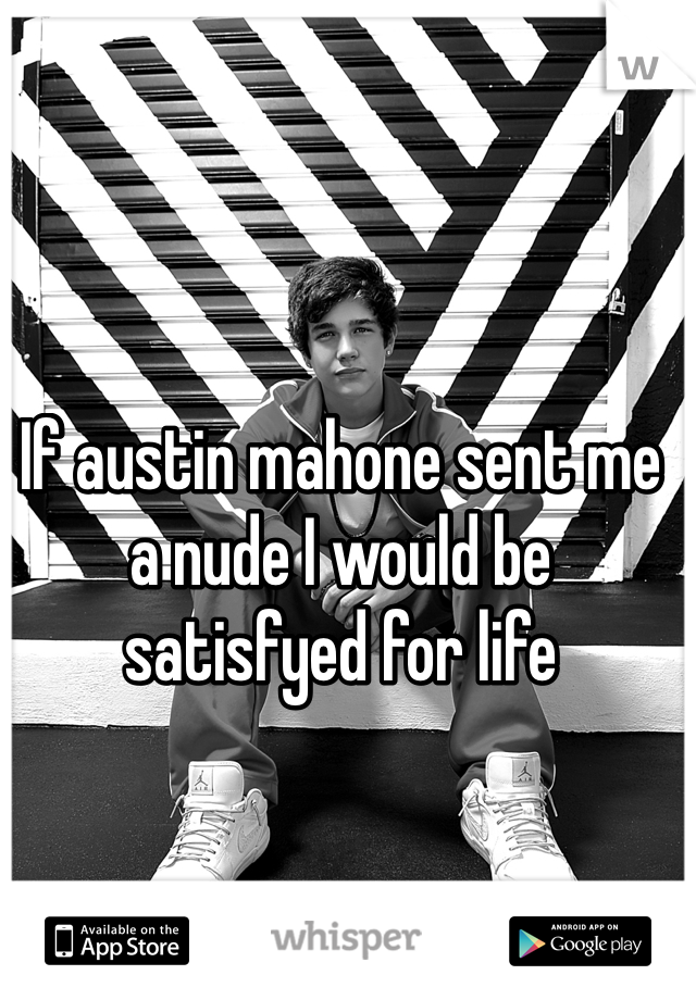 If austin mahone sent me a nude I would be satisfyed for life