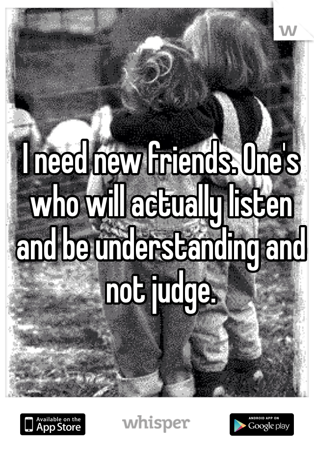 I need new friends. One's who will actually listen and be understanding and not judge.