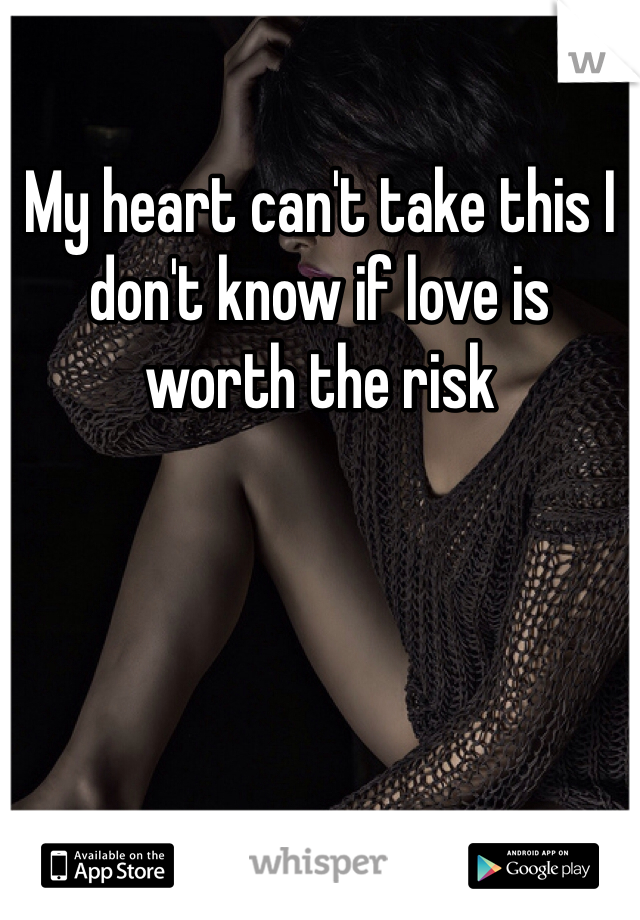 My heart can't take this I don't know if love is worth the risk