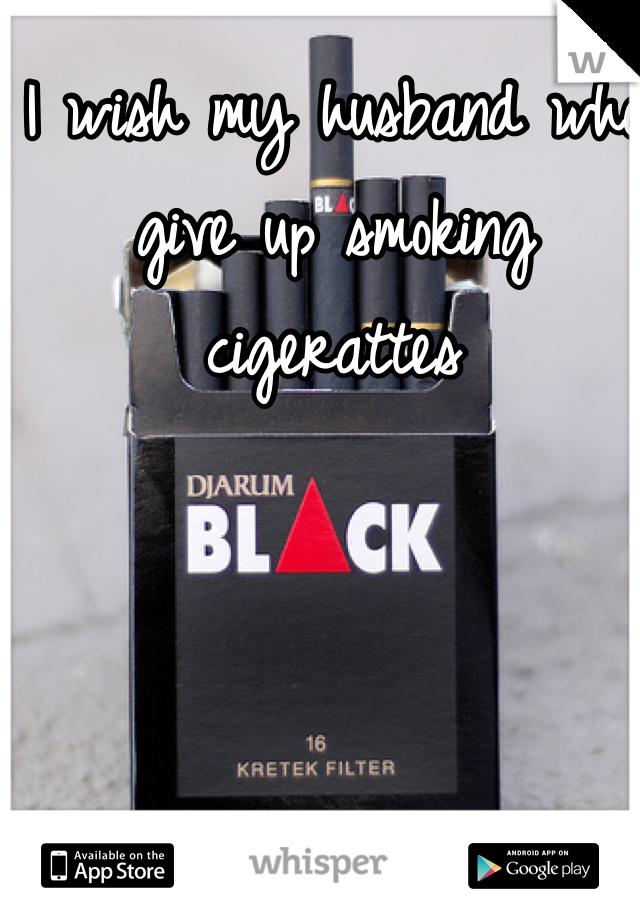 I wish my husband who give up smoking cigerattes