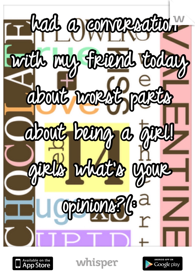 had a conversation with my friend today about worst parts about being a girl! girls what's your opinions?(: