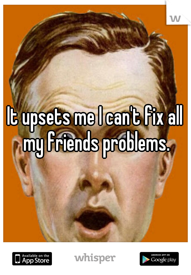 It upsets me I can't fix all my friends problems.
