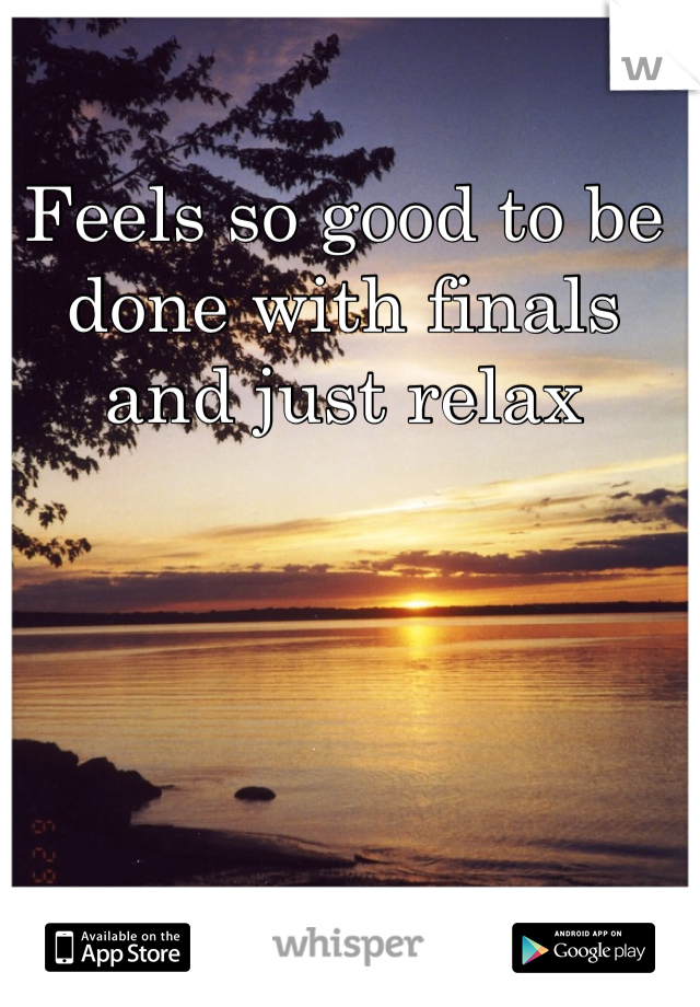 Feels so good to be done with finals and just relax