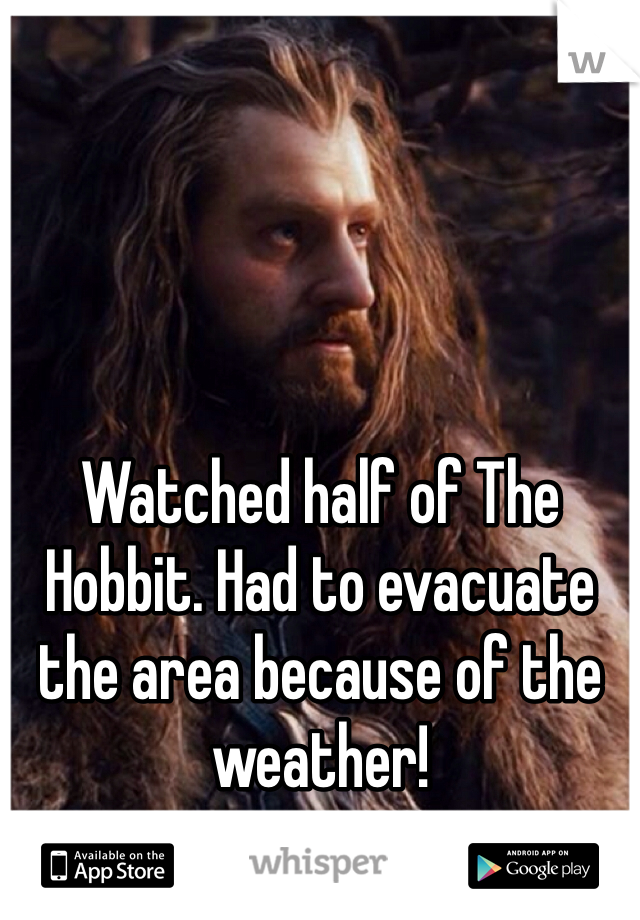 Watched half of The Hobbit. Had to evacuate the area because of the weather!