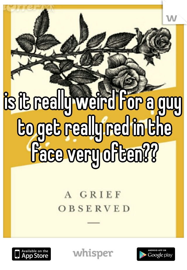 is it really weird for a guy to get really red in the face very often??