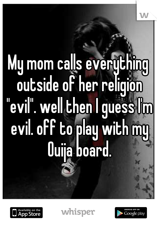 """My mom calls everything outside of her religion """"evil"""". well then I guess I'm evil. off to play with my Ouija board."""