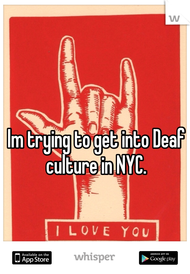 Im trying to get into Deaf culture in NYC.