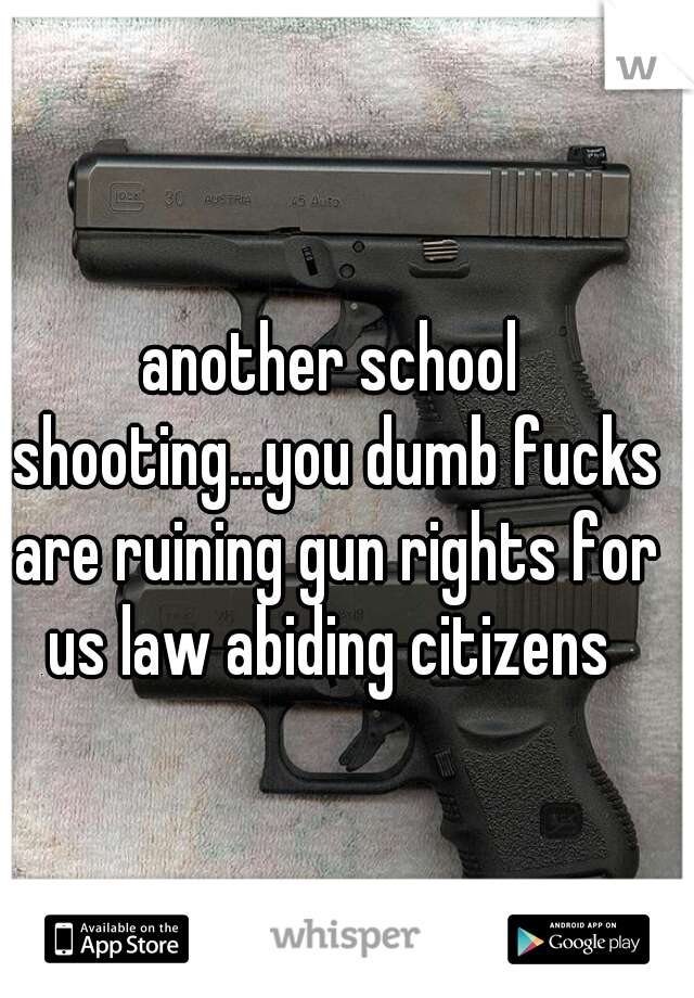 another school shooting...you dumb fucks are ruining gun rights for us law abiding citizens