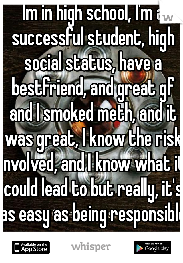 Im in high school, I'm a successful student, high social status, have a bestfriend, and great gf and I smoked meth, and it was great, I know the risk involved, and I know what it could lead to but really, it's as easy as being responsible