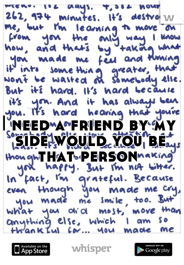 I need a friend by my side would you be that person