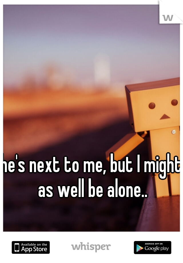 he's next to me, but I might as well be alone..