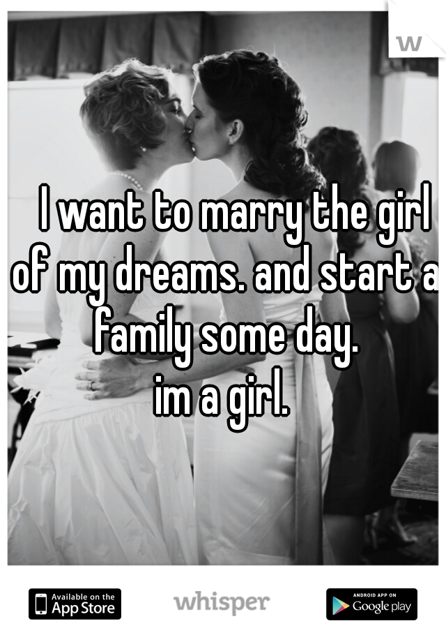 I want to marry the girl of my dreams. and start a family some day.  im a girl.