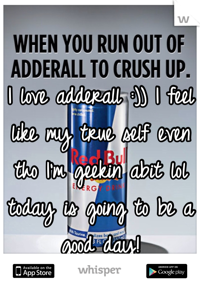 I love adderall :)) I feel like my true self even tho I'm geekin abit lol today is going to be a good day!