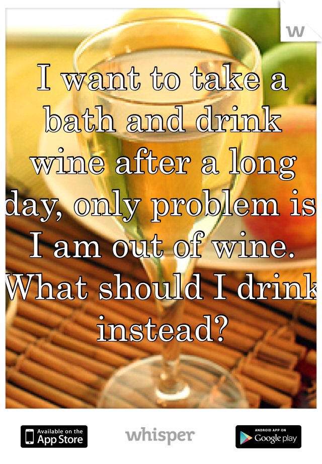 I want to take a bath and drink wine after a long day, only problem is I am out of wine. What should I drink instead?