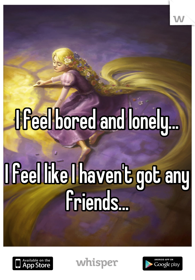 I feel bored and lonely...  I feel like I haven't got any friends...