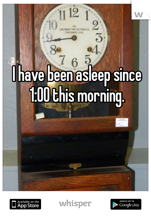 I have been asleep since 1:00 this morning.