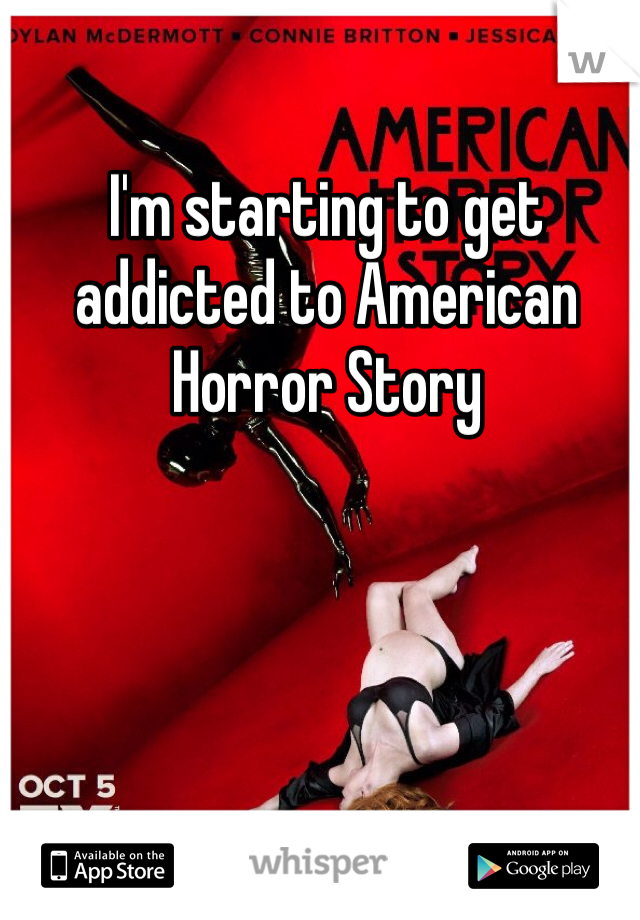 I'm starting to get addicted to American Horror Story