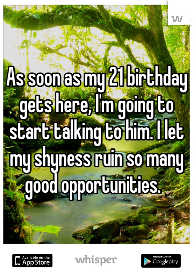 As soon as my 21 birthday gets here, I'm going to start talking to him. I let my shyness ruin so many good opportunities.