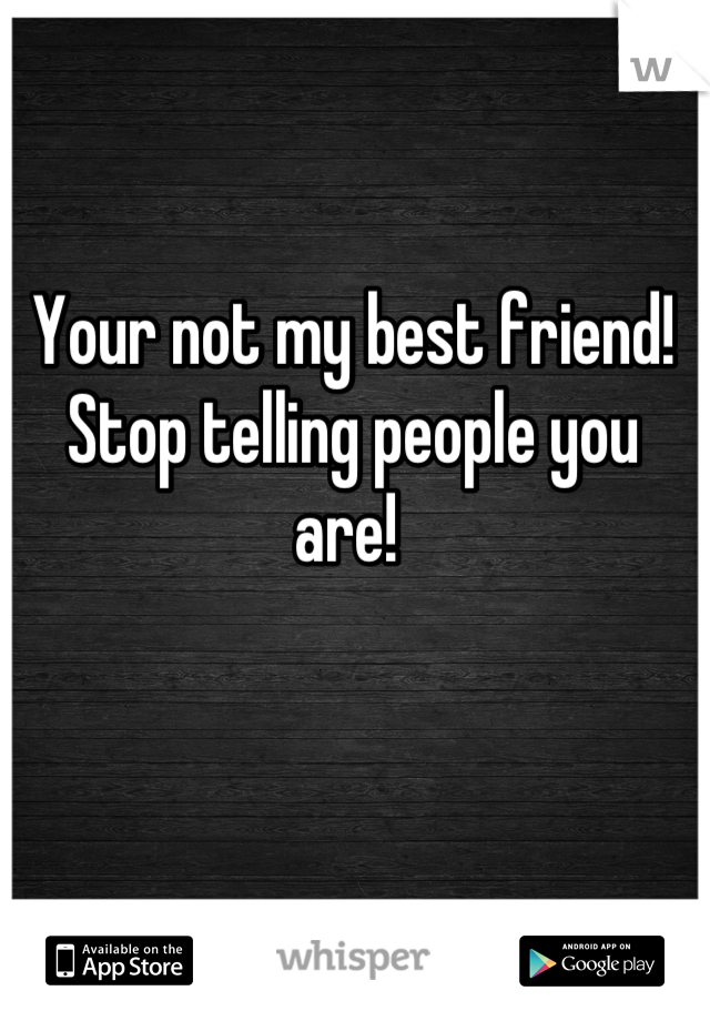 Your not my best friend! Stop telling people you are!