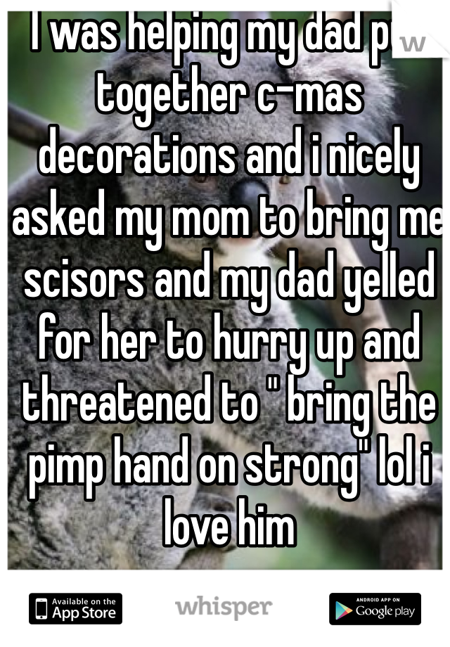"""I was helping my dad put together c-mas decorations and i nicely asked my mom to bring me scisors and my dad yelled for her to hurry up and threatened to """" bring the pimp hand on strong"""" lol i love him"""