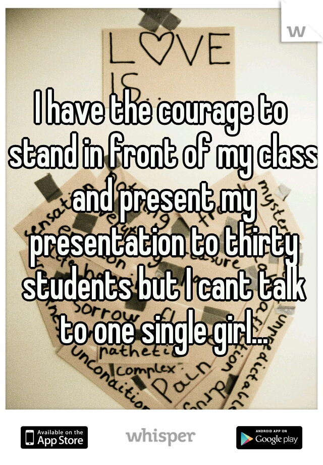 I have the courage to stand in front of my class and present my presentation to thirty students but I cant talk to one single girl...