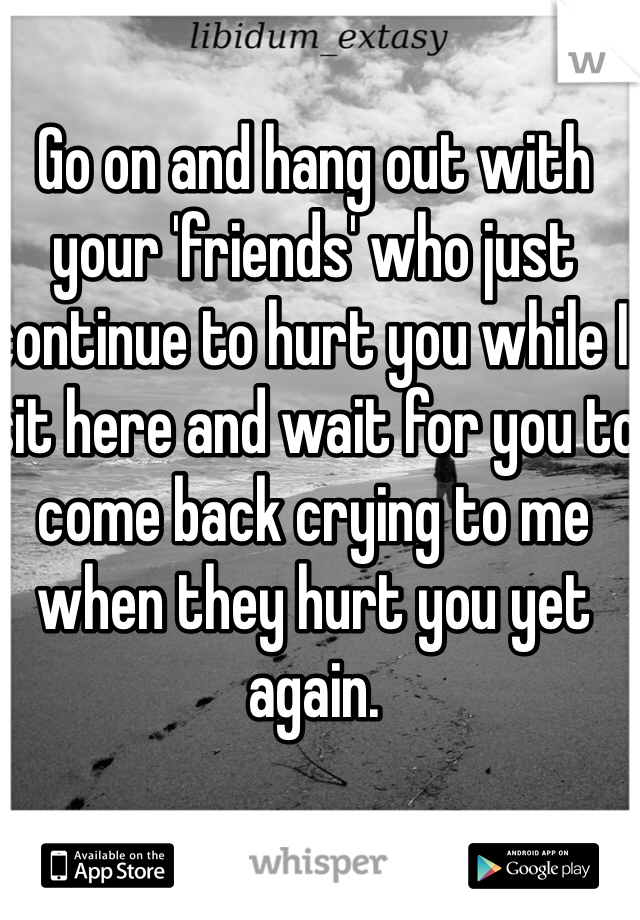 Go on and hang out with your 'friends' who just continue to hurt you while I sit here and wait for you to come back crying to me when they hurt you yet again.
