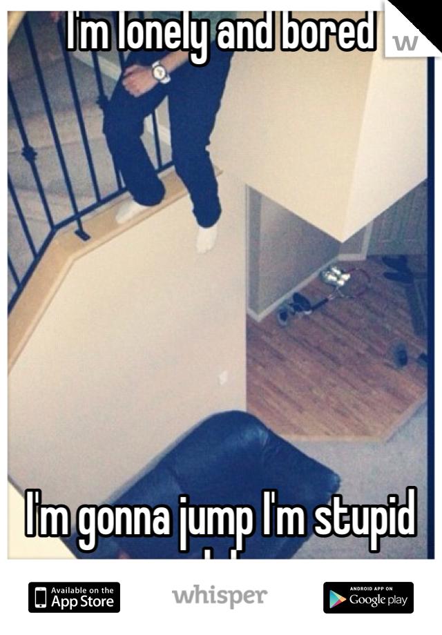 I'm lonely and bored        I'm gonna jump I'm stupid lol