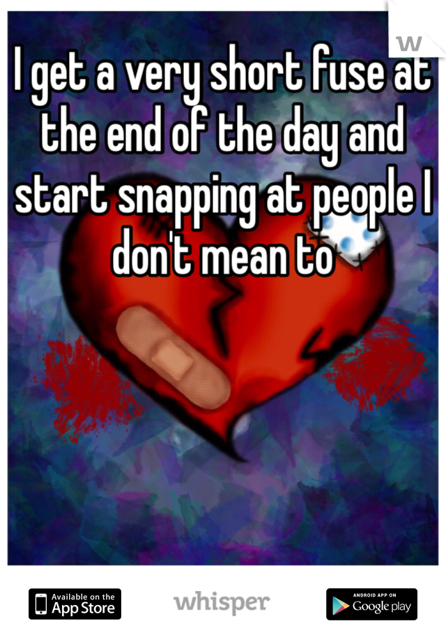 I get a very short fuse at the end of the day and start snapping at people I don't mean to