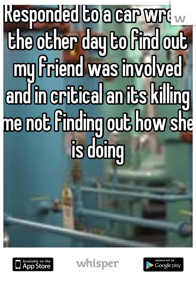 Responded to a car wreck the other day to find out my friend was involved and in critical an its killing me not finding out how she is doing