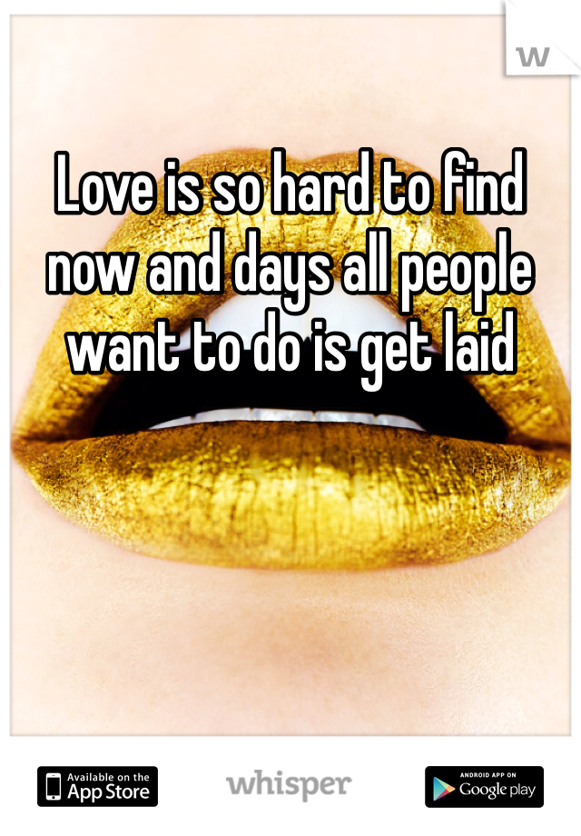 Love is so hard to find now and days all people want to do is get laid