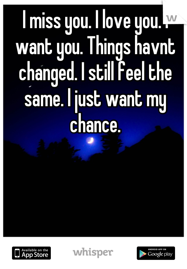 I miss you. I love you. I want you. Things havnt changed. I still feel the same. I just want my chance.