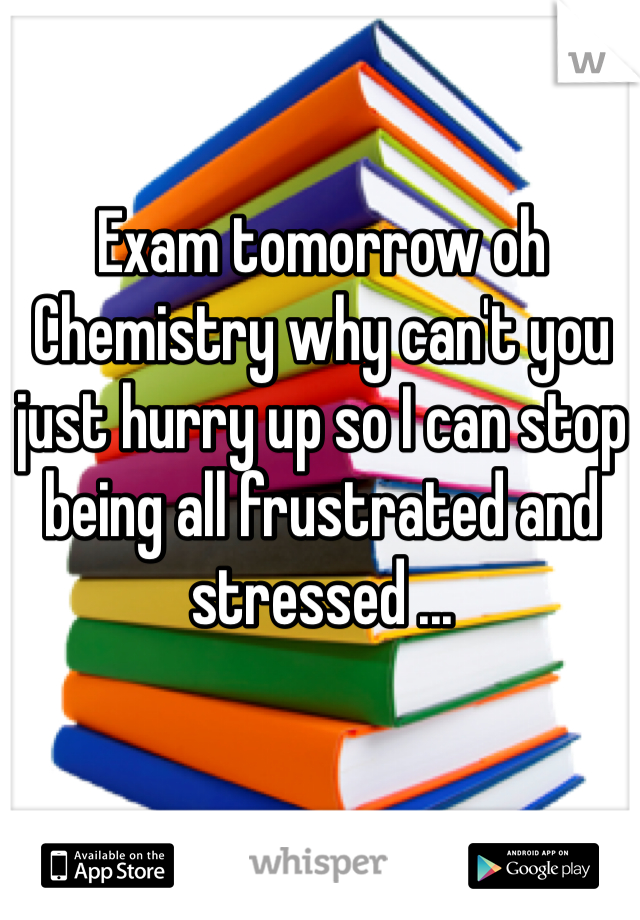 Exam tomorrow oh Chemistry why can't you just hurry up so I can stop being all frustrated and stressed ...
