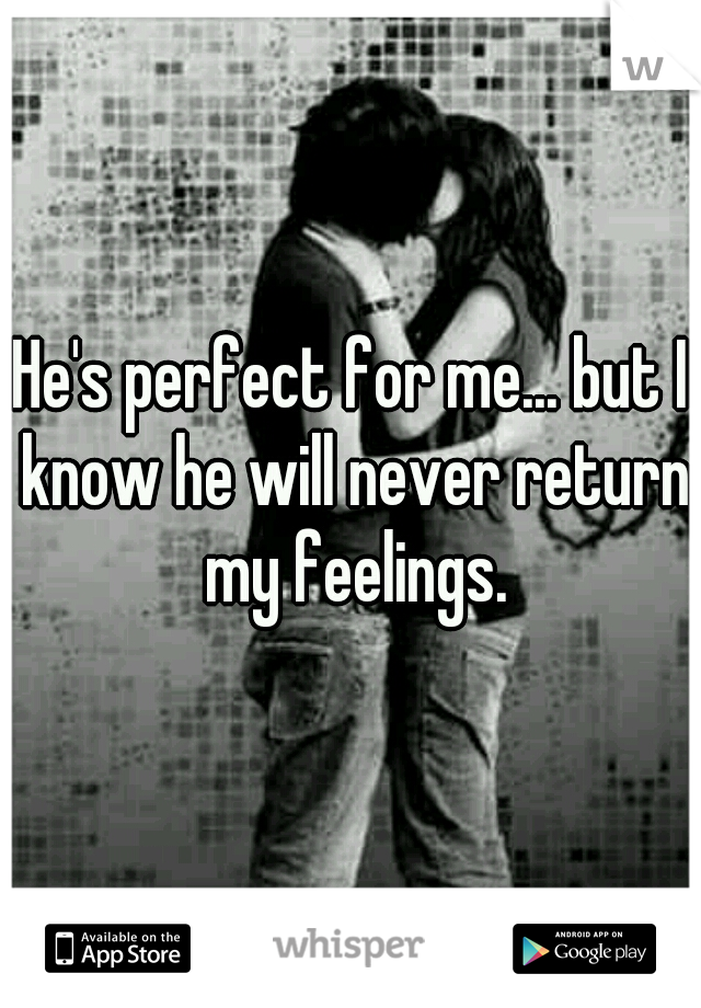 He's perfect for me... but I know he will never return my feelings.