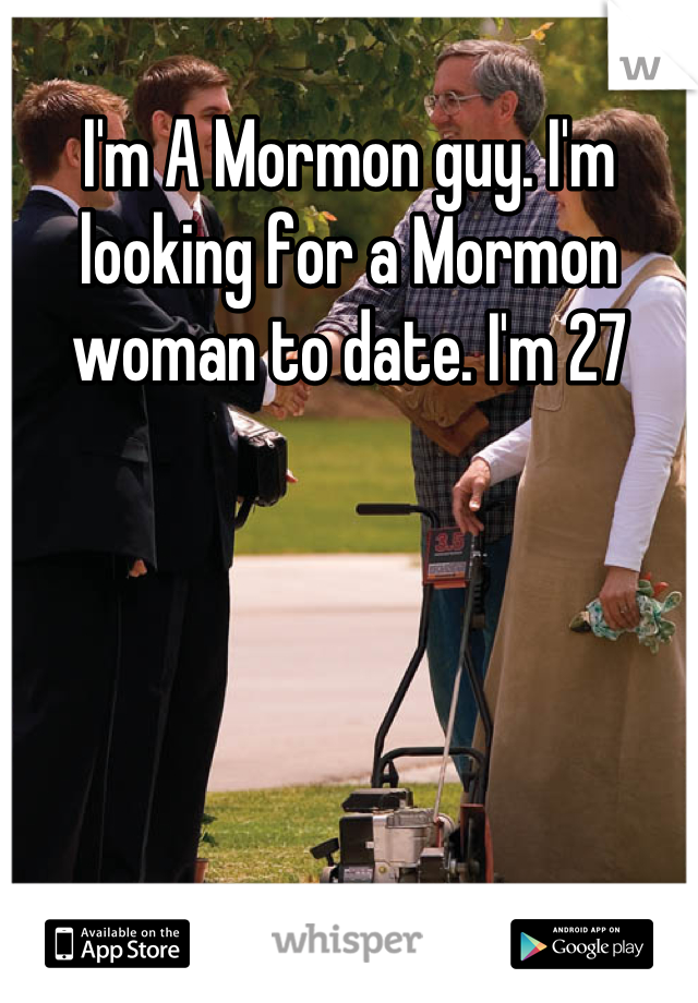 I'm A Mormon guy. I'm looking for a Mormon woman to date. I'm 27