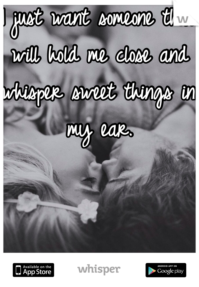 I just want someone that will hold me close and whisper sweet things in my ear.