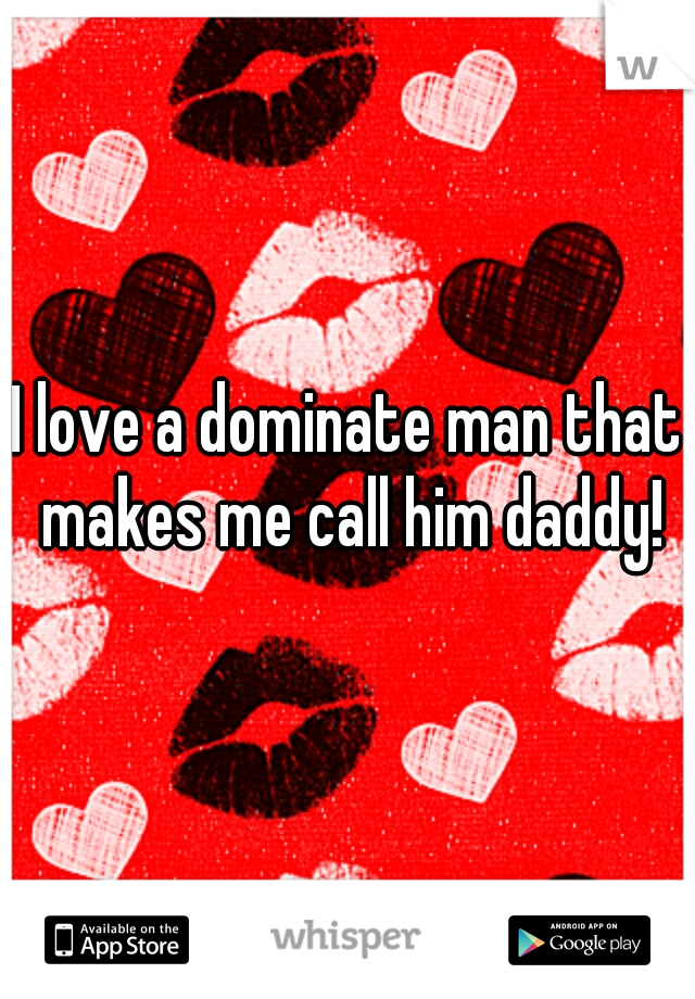 I love a dominate man that makes me call him daddy!