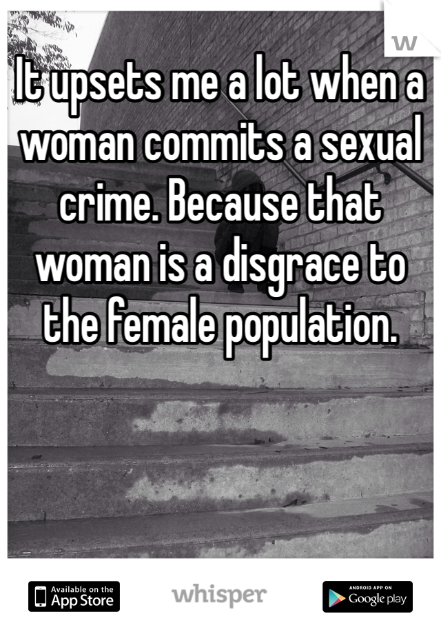 It upsets me a lot when a woman commits a sexual crime. Because that woman is a disgrace to the female population.