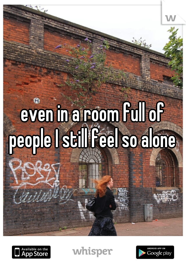 even in a room full of people I still feel so alone