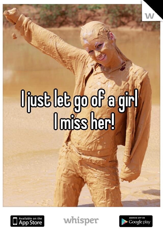 I just let go of a girl    I miss her!
