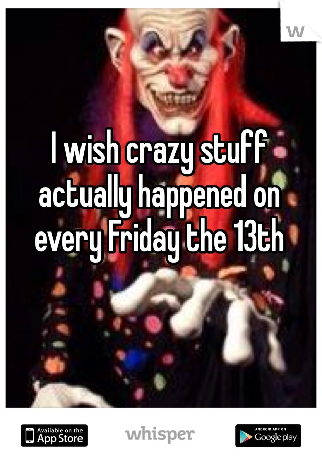 I wish crazy stuff actually happened on every Friday the 13th