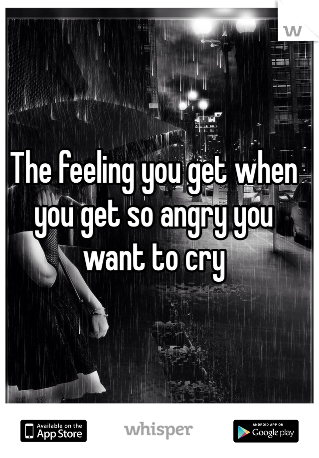 The feeling you get when you get so angry you want to cry